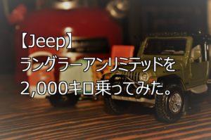 【Jeep】ラングラーアンリミテッドを2,000キロ乗ってみた